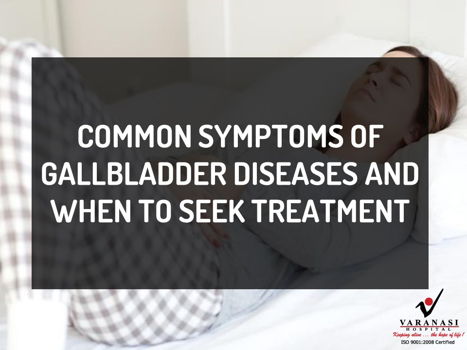 Common Symptoms of Gallbladder Diseases and When to Seek Treatment